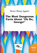 Never Sleep Again  the Most Dangerous Facts about Oh No  George