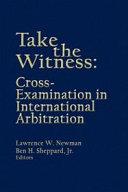 Take the Witness: Cross-examination in International Arbitration