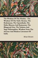 The Wisdom of the Hindus   the Wisdom of the Vedic Hymns  the Brabmanas  the Upanishads  the Maha Bharata and Ramayana  the Bhagavad Gita  the Vedant
