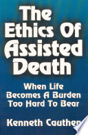 The Ethics of Assisted Death  : When Life Becomes a Burden Too Hard to Bear