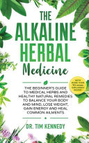 Alkaline Herbal Medicine  The Beginners Guide to Medicinal Herbs and Healthy Natural Remedies to Balance Your Mind  Lose Weight  Gain Energy and