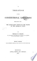 A Treatise on the Constitutional Limitations which Rest Upon the Legislative Power of the States of the American Union