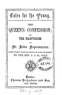 The queen s confession  or  The martyrdom of st  John Nepomucene  taken chiefly from the Fr  of Raoul de Navery by J J K