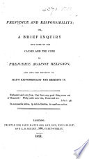 Prejudice and Responsibility  or  a brief inquiry into some of the causes and the cure of prejudice against religion  and into the doctrine of man s responsibility for imbibing it Book