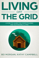 Living Off the Grid  A How To Guide for Homesteading and Sustainable Living