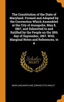 The Constitution Of The State Of Maryland Formed And Adopted By The Convention Which Assembled At The City Of Annapolis May 8 1867 And Submitted To And Ratified By The People On The 18th Day Of September 1867 With Marginal Notes And References To A