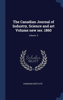 The Canadian Journal Of Industry Science And Art Volume New Ser 1860 Volume 5
