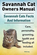 Savannah Cat Owners Manual  Savannah Cats Facts And Information  Savannah Cat Care  Personality  Grooming  Health and Feeding All Included