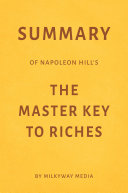 Summary of Napoleon Hill's The Master Key to Riches by Milkyway Media