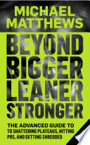 """Beyond Bigger Leaner Stronger: The Advanced Guide to Shattering Plateaus, Hitting PRs, and Getting Shredded"" by Michael Matthews"