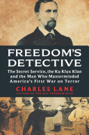 link to Freedom's detective : the Secret Service, the Ku Klux Klan and the man who masterminded America's first war on terror in the TCC library catalog