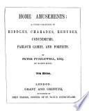 Home amusements  a choice collection of riddles  charades  rebuses  conundrums  parlour games  and forfeits     New edition
