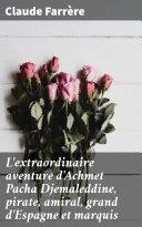 Pdf L'extraordinaire aventure d'Achmet Pacha Djemaleddine, pirate, amiral, grand d'Espagne et marquis Telecharger