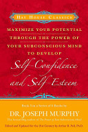 Maximize Your Potential Through the Power of Your Subconscious Mind to Develop Self-confidence and Self-esteem