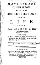 Mary Stuart  Queen of Scots  being the Secret History of her life and the real causes of all her misfortunes     Translated from the French  from fifteen or sixteen known authors  by Mrs  Eliza Haywood