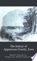The history of Appanoose County, Iowa, containing a history of the county, its cities, towns, &c., a biographical directory of citizens, war record of its volunteers in the late rebellion, general and local statistics, portraits of early settlers and prominent men, history of the Northwest, history of Iowa ... &c