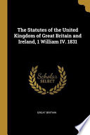 The Statutes of the United Kingdom of Great Britain and Ireland  1 William IV  1831 Book PDF