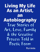 Living My Life As an Artist  an Autobiography  True Stories of Art  Love  Family   the Creative Process Told in Poetic Form