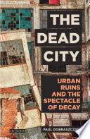 The Dead City  : Urban Ruins and the Spectacle of Decay