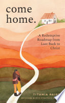 come home  A Redemptive Roadmap from Lust Back to Christ