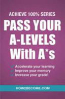 Pass Your A-Levels with A*s: Achieve 100% Series Revision/Study Guide