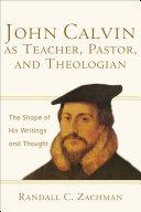 John Calvin as Teacher  Pastor  and Theologian