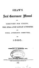 shaw's local government manual and directory for unions, urban, rural & port sanitary authorities and school attendance committees, for 1885