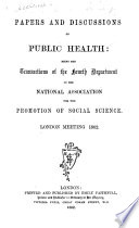 Papers And Discussions On Public Health  Being The Transactions Of The Fourth Department Of The National Association For The Promotion Of Social Science  London Meeting  1862
