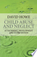 """""""Child Abuse and Neglect: Attachment, Development and Intervention"""" by David Howe"""