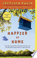 """""""Happier at Home: Kiss More, Jump More, Abandon Self-Control, and My Other Experiments in Everyday Life"""" by Gretchen Rubin"""