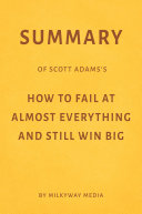 Summary of Scott Adams's How to Fail at Almost Everything and Still Win Big by Milkyway Media