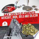 Say Yes To Elements Mercury Iron Gold And Silicon Chemistry Book For Kids Junior Scholars Edition Children S Chemistry Books Book PDF