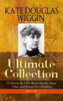 KATE DOUGLAS WIGGIN – Ultimate Collection: 21 Novels & 130+ Short Stories, Fairy Tales and Poems for Children (Illustrated)