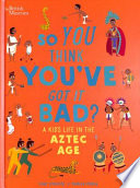 British Museum: So You Think You've Got It Bad? a Kid's Life in the Aztec Age