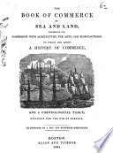 The Book of Commerce by Sea and Land     To which are Added a History of Commerce  and a Chronological Table     Illustrated by a Map and Numerous Engravings