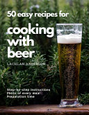 50 Easy Recipes for Cooking with Beer