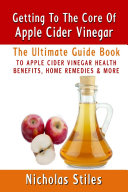 Getting To The Core Of Apple Cider Vinegar:The Ultimate Guide Book To Apple Cider Vinegar Health Benefits, Home Remedies & More
