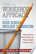 Using the Workshop Approach in the High School English Classroom  : Modeling Effective Writing, Reading, and Thinking Strategies for Student Success