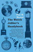 The Watch Jobber's Handybook - A Practical Manual on Cleaning, Repairing and Adjusting: Embracing Information on the Tools, Materials Appliances and Processes Employed in Watchwork