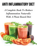 ANTI INFLAMMATORY DIET   A COMPLETE BOOK TO REDUCE INFLAMMATION NATURALLY WITH A PLANT BASED DIET