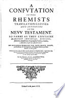 A confutation of the Rhemists translation  glosses and annotations on the New Testament Book