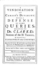 A vindication of Christ s divinity  being a defense of some queries  relating to Dr  Clarke s scheme of the H  Trinity  in answer to a clergy man in the country     The fourth edition