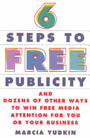6 Steps to Free Publicity and Dozens of Other Ways to Win Free Media Attention for You Or Your Business