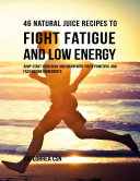 46 Natural Juice Recipes to Fight Fatigue and Low Energy  Jump Start Your Body and Brain With These Powerful and Fast Acting Ingredients