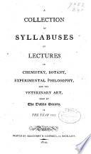 A Collection of Syllabuses of Lectures in Chemistry, Botany, Experimental Philosophy, and the Veterinary Art, Read at The Dublin Society in the Year 1802