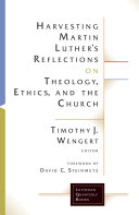 Harvesting Martin Luther s Reflections on Theology  Ethics  and the Church