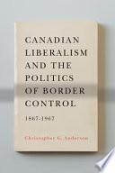 Canadian Liberalism and the Politics of Border Control  1867 1967 Book PDF