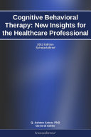 Cognitive Behavioral Therapy  New Insights for the Healthcare Professional  2012 Edition