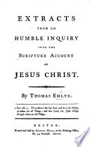 Extracts from An Humble Inquiry into the Scripture account of Jesus Christ  by T  E