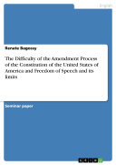 The Difficulty of the Amendment Process of the Constitution of the United States of America and Freedom of Speech and its limits Pdf/ePub eBook